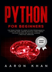 Python for Beginners: The Crash Course to Learn Python Programming in 3-Days (or less). Master Artificial Intelligence for Data Science and Machine Learning + Practical Exercises