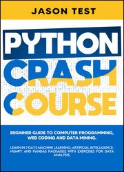 Python Crash Course: Beginner guide to Computer Programming, Web Coding and Data Mining. Learn Machine Learning, Artificial Intelligence, NumPy and Pandas packages with exercises for data analysis