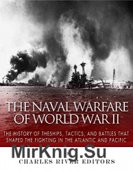 The Naval Warfare of World War II: The History of the Ships, Tactics, and Battles that Shaped the Fighting in the Atlantic and Pacific