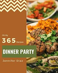 Oh My 365 Dinner Party Recipes: Welcome to Dinner Party Cookbook