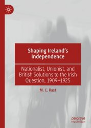 Shaping Ireland's Independence. Nationalist, Unionist, and British Solutions to the Irish Question, 1909–1925