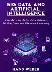 Big Data and Artificial Intelligence: Complete Guide to Data Science, AI, Big Data and Machine Learning