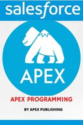 Apex Programming Language: Create business applications using Apex to extend and improve the usefulness of the Salesforce Platform
