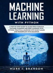 Machine Learning with Python: A Step-By-Step Guide in Learning from Scratch Machine Learning and Deep Learning with Python, a Practical Learning with Scikit-Learn and Tensor Flow with Examples