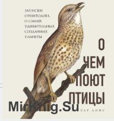 О чем поют птицы. Записки орнитолога о самых удивительных созданиях планеты (Аудиокнига)
