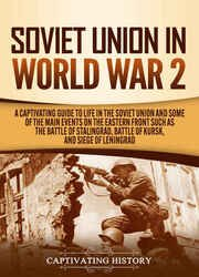 Soviet Union in World War 2: A Captivating Guide to Life in the Soviet Union and Some of the Main Events on the Eastern Front