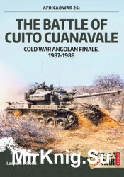 The Battle of Cuito Cuanavale: Cold War Angolan Finale, 1987-1988 (Africa@War 26)