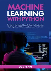 Machine Learning With Python : The Step-By-Step Practical Guide to Grasp Machine Learning, Build Algorithms with Python and Become a Data Scientist