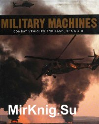 Military Machines: Combat Vehicles for Land, Sea & Air