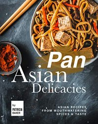Pan Asian Delicacies: Asian Recipes from Mouthwatering Spices & Taste