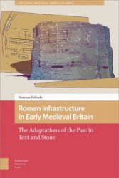 Roman Infrastructure in Early Medieval Britain: The Adaptations of the Past in Text and Stone