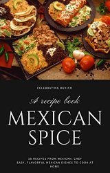 Mexican spice : 50 Recipes from Mexican chef Easy, Flavorful Mexican Dishes to Cook at home