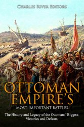 The Ottoman Empire's Most Important Battles: The History and Legacy of the Ottomans' Biggest Victories and Defeats