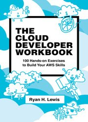 The Cloud Developer Workbook: 100 Hands-on Exercises to Build Your AWS Skills