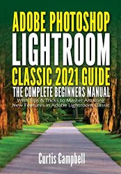 Adobe Photoshop Lightroom Classic 2021 Guide: The Complete Beginners Manual with Tips & Tricks to Master Amazing New Features in Adobe Lightroom Class