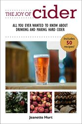 The Joy of Cider: All You Ever Wanted to Know About Drinking and Making Hard Cider