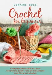 Crochet For Beginners: A Step By Step Guide To Learn Crocheting Easily