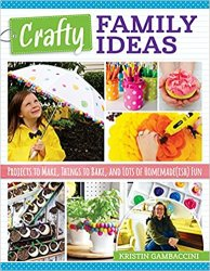 Crafty Family Ideas: Projects to Make, Things to Bake, and Lots of Homemade(ish) Fun