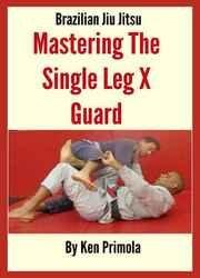 Brazilian Jiu Jitsu: Single Leg X Guard Mastery: How To Quickly Learn the Single Leg X Guard