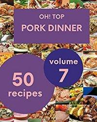 Oh! Top 50 Pork Dinner Recipes Volume 7: Best-ever Pork Dinner Cookbook for Beginners