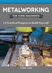 Metalworking for Home Machinists: 53 Practical Projects to Build Yourself
