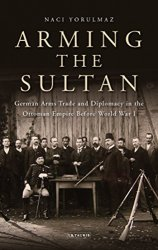 Arming the Sultan: German Arms Trade and Diplomacy in the Ottoman Empire Before World War I