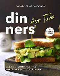 Cookbook of Delectable Dinners for Two: Easy-to-Whip Recipes for a Perfect Date Night