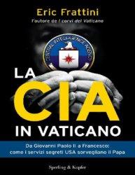 La CIA In Vaticano. Da Giovanni Paolo II A Francesco: Come I Servizi Segreti USA Sorvegliano Il Papa