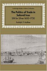 The Politics of Trade in Safavid Iran: Silk for Silver, 1600-1730