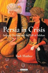 Persia in crisis : Safavid decline and the fall of Isfahan