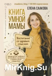 Книга умной мамы. Воспитание создравым смыслом + юридические лайфхаки попособиям, выплатам, правам детей иродителей