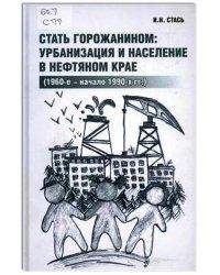 Стать горожанином: урбанизация и население в нефтяном крае (1960-е - начало 1990-х гг.)