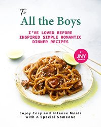 To All the Boys I've Loved Before Inspired Simple Romantic Dinner Recipes: Enjoy Cosy and Intense Meals with A Special Someone