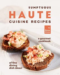 Sumptuous Haute Cuisine Recipes: A Gourmet Cookbook of Fine Dining Dish Ideas!