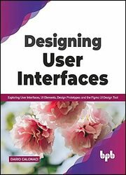 Designing User Interfaces: Exploring User Interfaces, UI Elements, Design Prototypes and the Figma UI Design Tool