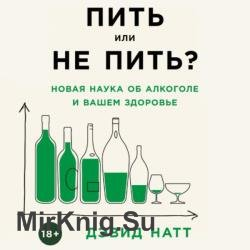 Пить или не пить? Новая наука об алкоголе и вашем здоровье (Аудиокнига)