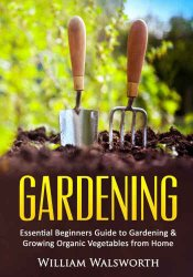 Gardening : essential beginners guide to gardening and growing organic vegetables from home
