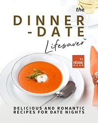 The Dinner-Date Lifesaver: Delicious and Romantic Recipes for Date Nights