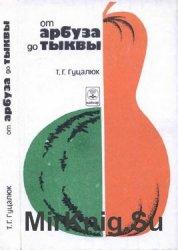 От арбуза до тыквы (Книга для любителя-бахчевода)