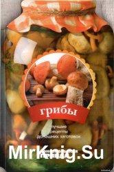 Грибы. Лучшие рецепты домашних заготовок