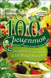 100 рецептов салатной диеты для похудения. Вкусно, полезно, душевно, целебн ...