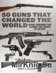 50 Guns That Changed the World: Iconic Firearms That Altered the Course of  ...