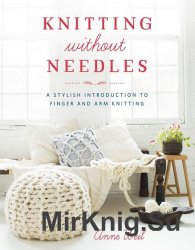 Knitting Without Needles: A Stylish Introduction to Finger and Arm Knitting