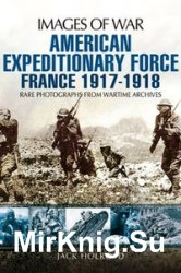Images of War - American Expeditionary Force: France 1917-1918