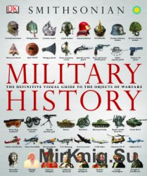 Military History: The Definitive Visual Guide to the Objects of Warfare