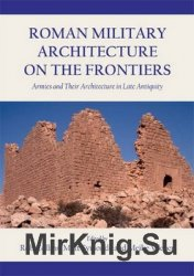 Roman Military Architecture on the Frontiers: Armies and Their Architecture ...