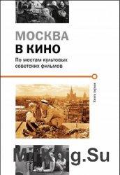 Москва в кино. По следам культовых советских фильмов. Книга первая