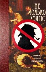 Не только Холмс. Детектив времен Конан Дойла (аудиокнига)