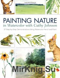Painting Nature in Watercolor with Cathy Johnson: 37 Step-by-Step Demonstra ...
