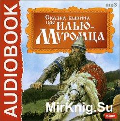 Сказка-былина про Илью Муромца (аудиокнига)